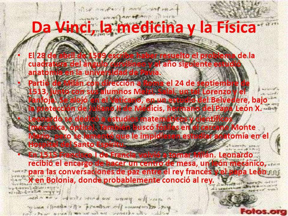 Da Vinci, la medicina y la Física El 28 de abril de 1509 escribe haber resuelto el problema de la cuadratura del ángulo curvilíneo y al año siguiente