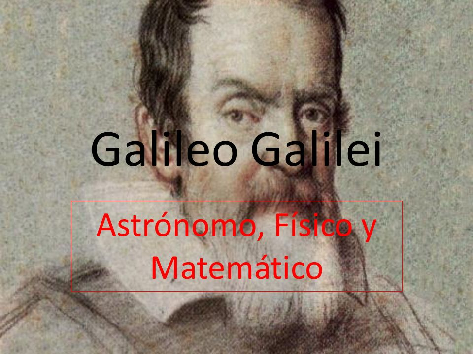 Galileo Galilei Astrónomo, Físico y Matemático
