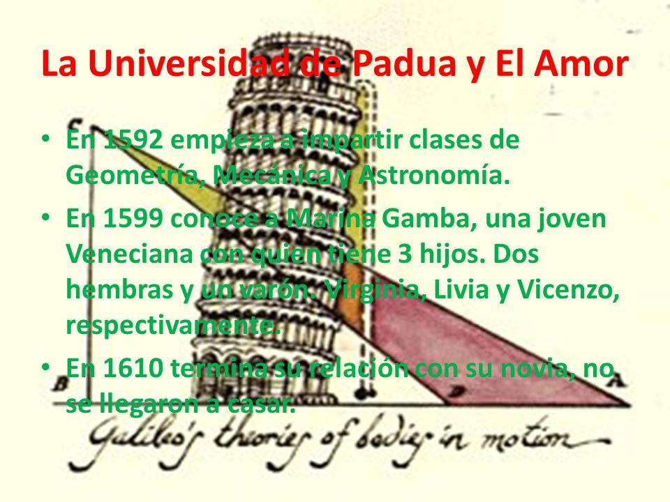 La Universidad de Padua y El Amor En 1592 empieza a impartir clases de Geometría, Mecánica y Astronomía. En 1599 conoce a Marina Gamba, una joven Vene