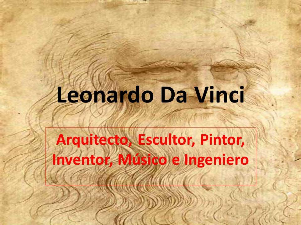 Leonardo Da Vinci Arquitecto, Escultor, Pintor, Inventor, Músico e Ingeniero