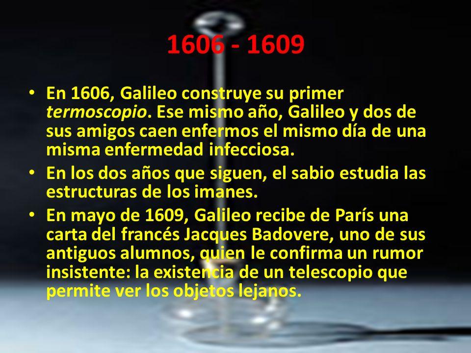 1606 - 1609 En 1606, Galileo construye su primer termoscopio. Ese mismo año, Galileo y dos de sus amigos caen enfermos el mismo día de una misma enfer