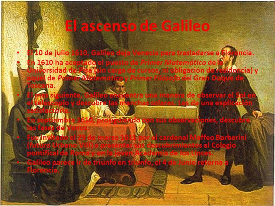 El ascenso de Galileo El 10 de julio 1610, Galileo deja Venecia para trasladarse a Florencia. En 1610 ha aceptado el puesto de Primer Matemático de la