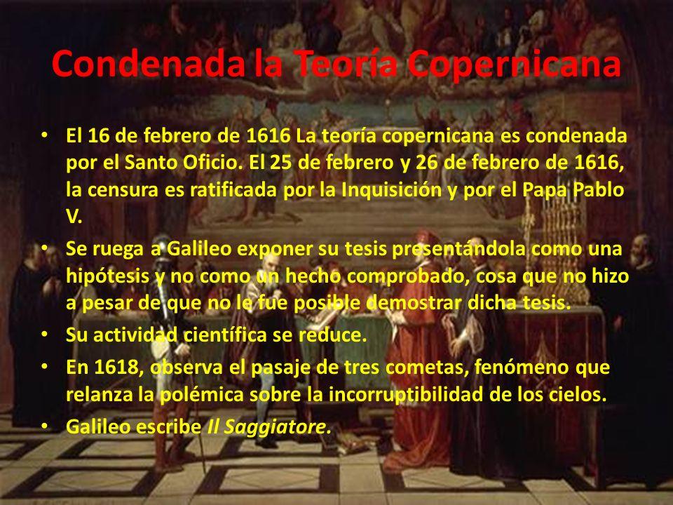 Condenada la Teoría Copernicana El 16 de febrero de 1616 La teoría copernicana es condenada por el Santo Oficio. El 25 de febrero y 26 de febrero de 1