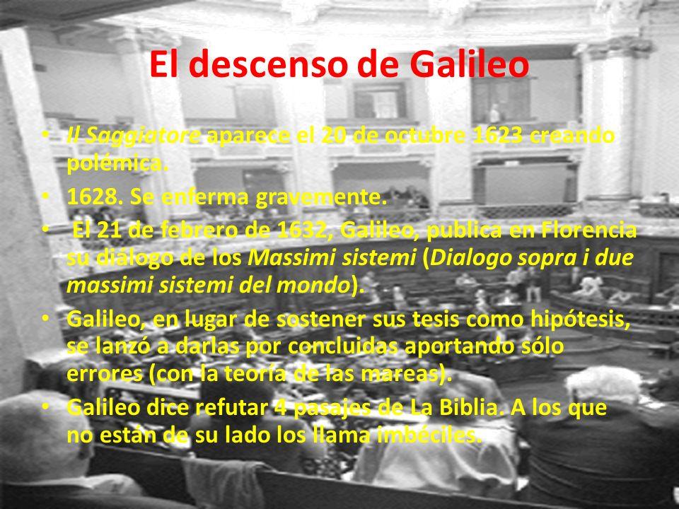 El descenso de Galileo Il Saggiatore aparece el 20 de octubre 1623 creando polémica. 1628. Se enferma gravemente. El 21 de febrero de 1632, Galileo, p