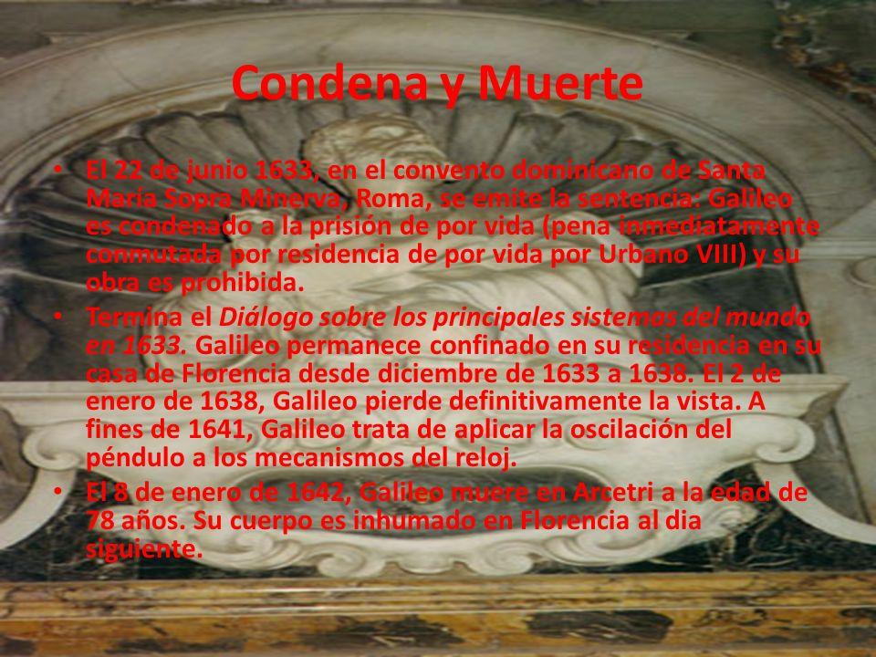 Condena y Muerte El 22 de junio 1633, en el convento dominicano de Santa María Sopra Minerva, Roma, se emite la sentencia: Galileo es condenado a la p