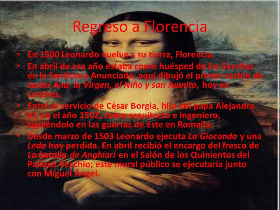 Regreso a Florencia En 1500 Leonardo vuelve a su tierra, Florencia. En abril de ese año estaba como huésped de los Servitas en la Santísima Anunciada;