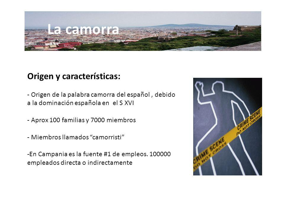 Origen y características: - Origen de la palabra camorra del español, debido a la dominación española en el S XVI - Aprox 100 familias y 7000 miembros - Miembros llamados camorristi -En Campania es la fuente #1 de empleos.