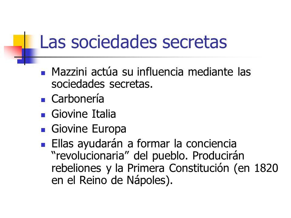Las sociedades secretas Mazzini actúa su influencia mediante las sociedades secretas. Carbonería Giovine Italia Giovine Europa Ellas ayudarán a formar