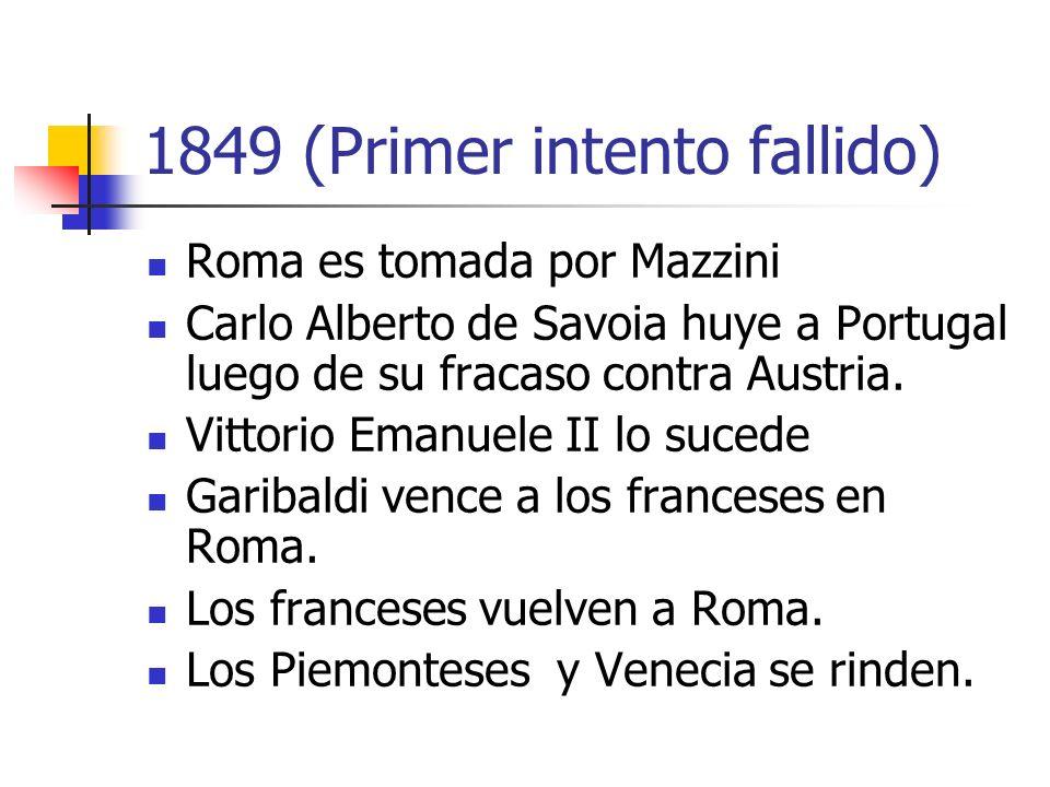 1849 (Primer intento fallido) Roma es tomada por Mazzini Carlo Alberto de Savoia huye a Portugal luego de su fracaso contra Austria. Vittorio Emanuele