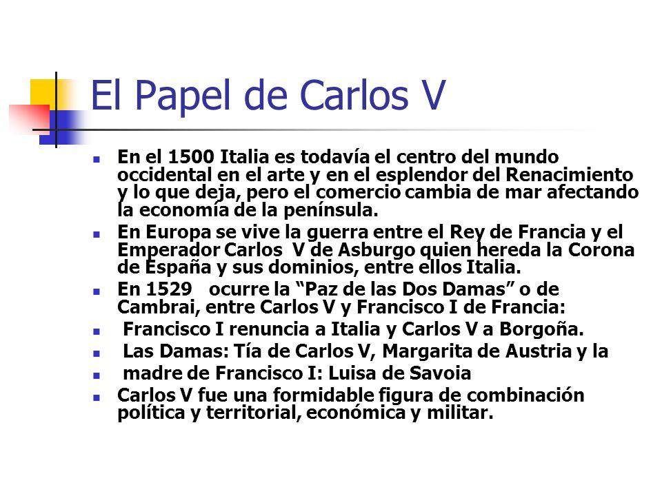 El Papel de Carlos V En el 1500 Italia es todavía el centro del mundo occidental en el arte y en el esplendor del Renacimiento y lo que deja, pero el