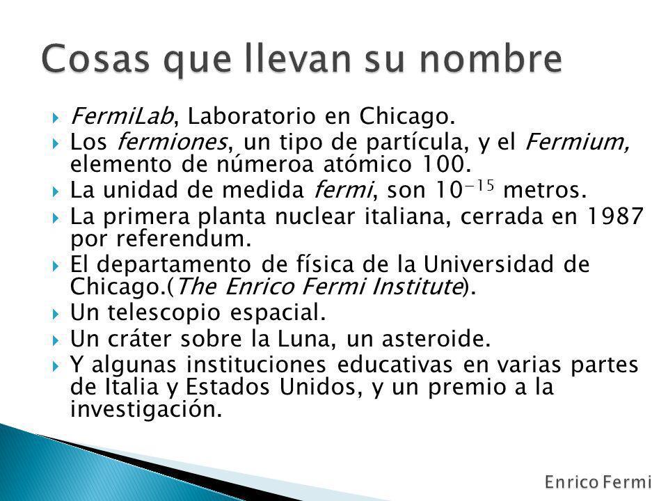 FermiLab, Laboratorio en Chicago. Los fermiones, un tipo de partícula, y el Fermium, elemento de númeroa atómico 100. La unidad de medida fermi, son 1