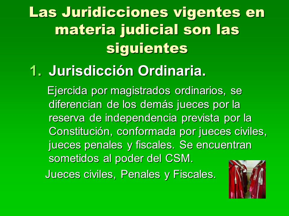 Las Juridicciones vigentes en materia judicial son las siguientes 1.Jurisdicción Ordinaria. Ejercida por magistrados ordinarios, se diferencian de los