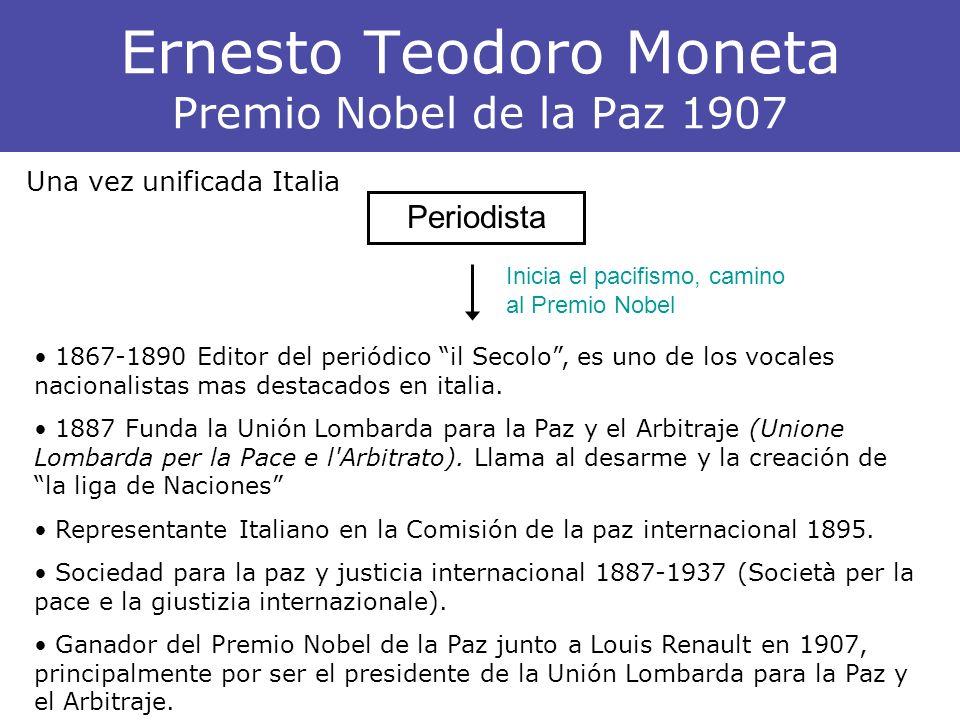 Ernesto Teodoro Moneta Premio Nobel de la Paz 1907 Periodista Una vez unificada Italia 1867-1890 Editor del periódico il Secolo, es uno de los vocales