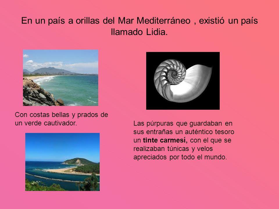 En un país a orillas del Mar Mediterráneo, existió un país llamado Lidia. Con costas bellas y prados de un verde cautivador. Las púrpuras que guardaba