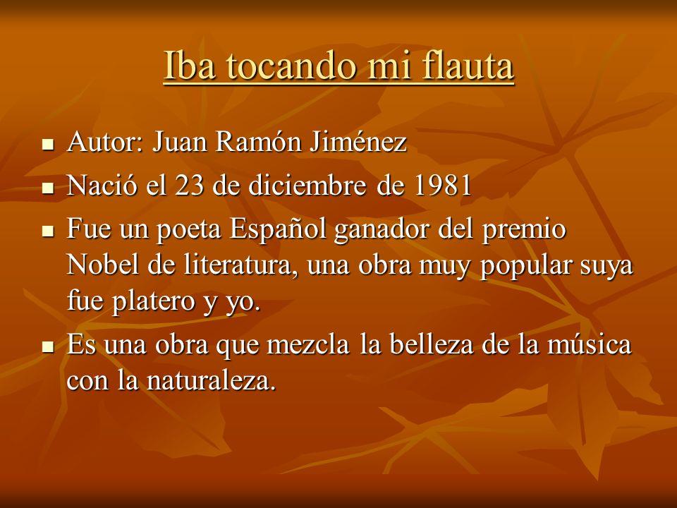 Iba tocando mi flauta Autor: Juan Ramón Jiménez Autor: Juan Ramón Jiménez Nació el 23 de diciembre de 1981 Nació el 23 de diciembre de 1981 Fue un poe