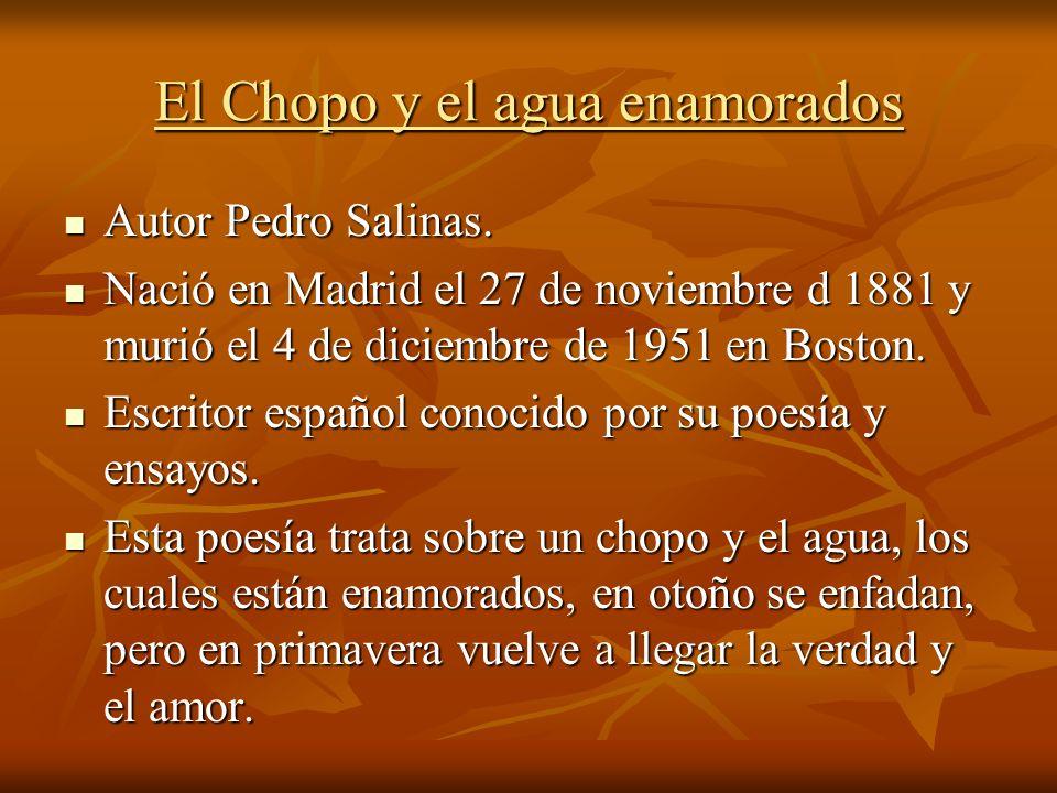 El Chopo y el agua enamorados Autor Pedro Salinas. Autor Pedro Salinas. Nació en Madrid el 27 de noviembre d 1881 y murió el 4 de diciembre de 1951 en