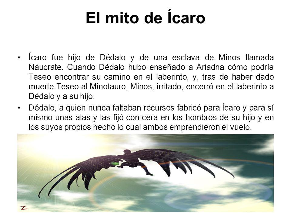 El mito de Ícaro Ícaro fue hijo de Dédalo y de una esclava de Minos llamada Náucrate. Cuando Dédalo hubo enseñado a Ariadna cómo podría Teseo encontra