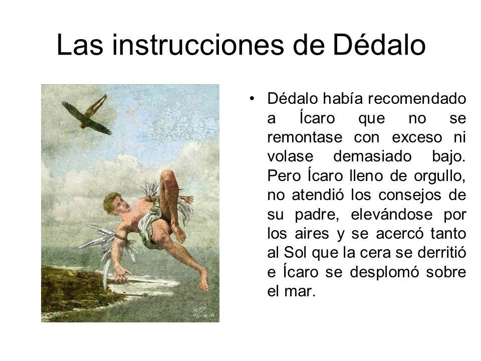 Las instrucciones de Dédalo Dédalo había recomendado a Ícaro que no se remontase con exceso ni volase demasiado bajo. Pero Ícaro lleno de orgullo, no