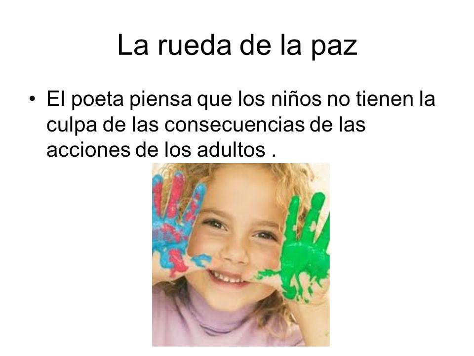 La rueda de la paz El poeta piensa que los niños no tienen la culpa de las consecuencias de las acciones de los adultos.