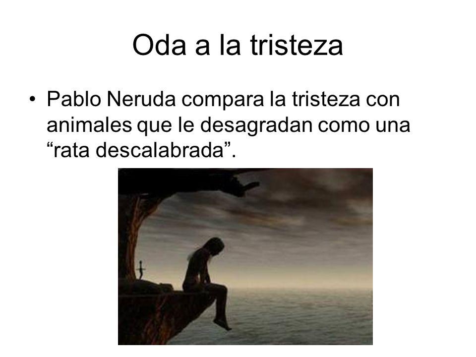 Oda a la tristeza Pablo Neruda compara la tristeza con animales que le desagradan como una rata descalabrada.