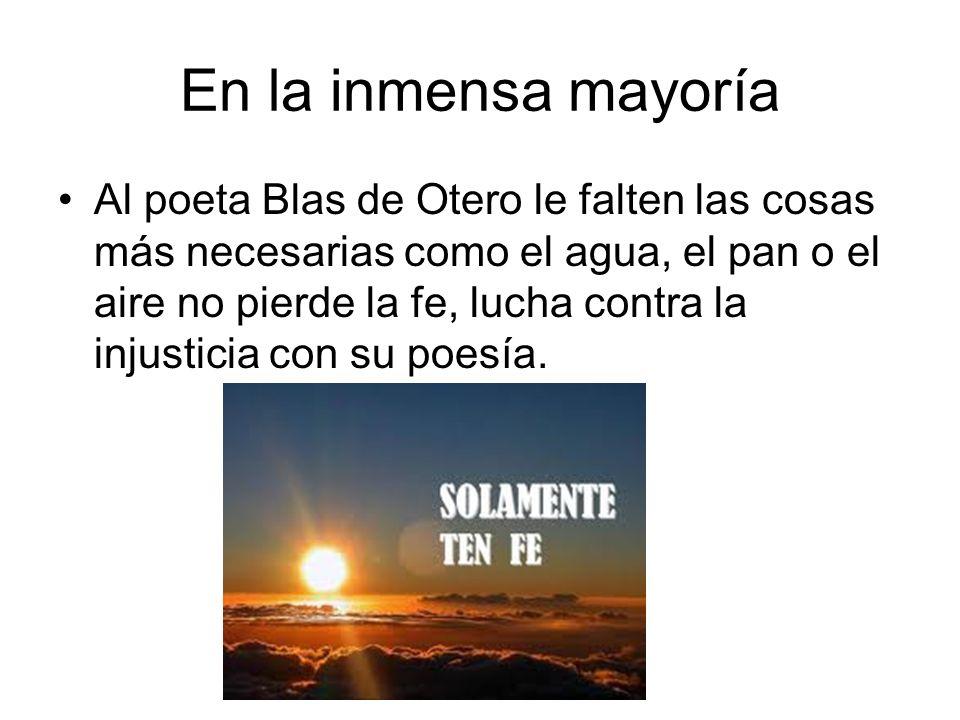 En la inmensa mayoría Al poeta Blas de Otero le falten las cosas más necesarias como el agua, el pan o el aire no pierde la fe, lucha contra la injust