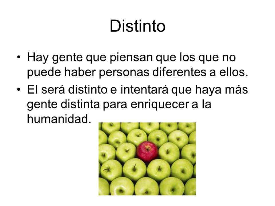 Distinto Hay gente que piensan que los que no puede haber personas diferentes a ellos. El será distinto e intentará que haya más gente distinta para e