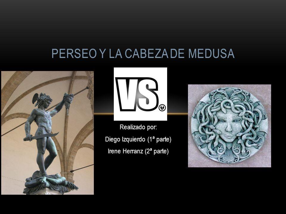 Realizado por: Diego Izquierdo (1ª parte) Irene Herranz (2ª parte) PERSEO Y LA CABEZA DE MEDUSA