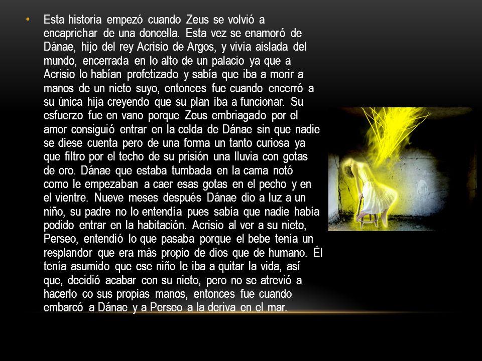 Esta historia empezó cuando Zeus se volvió a encaprichar de una doncella. Esta vez se enamoró de Dánae, hijo del rey Acrisio de Argos, y vivía aislada