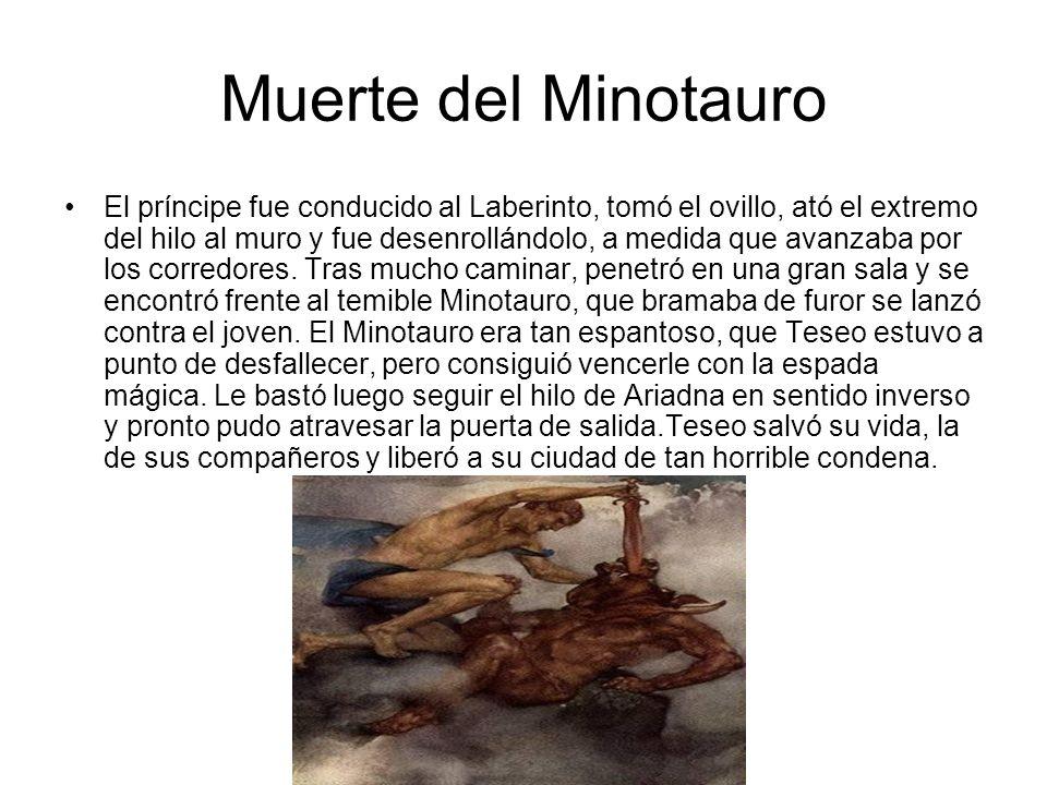 Muerte del Minotauro El príncipe fue conducido al Laberinto, tomó el ovillo, ató el extremo del hilo al muro y fue desenrollándolo, a medida que avanz