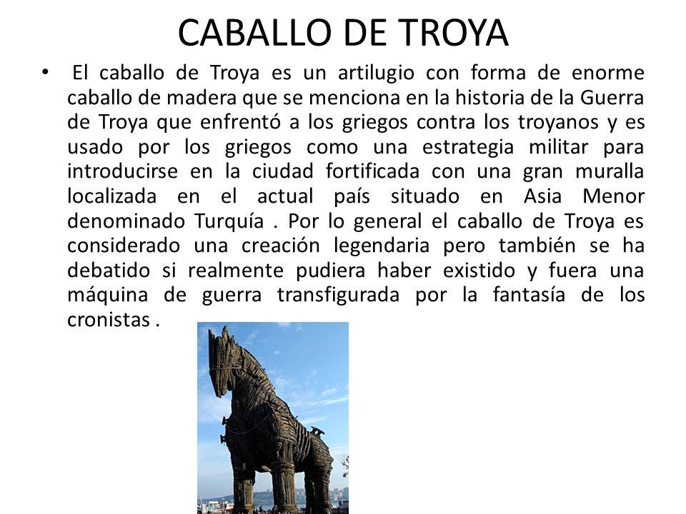 CABALLO DE TROYA El caballo de Troya es un artilugio con forma de enorme caballo de madera que se menciona en la historia de la Guerra de Troya que en