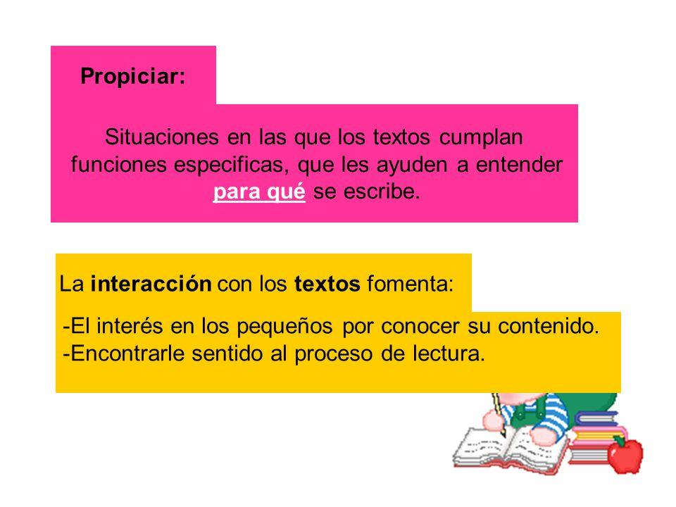 Propiciar: Situaciones en las que los textos cumplan funciones especificas, que les ayuden a entender para qué se escribe. La interacción con los text