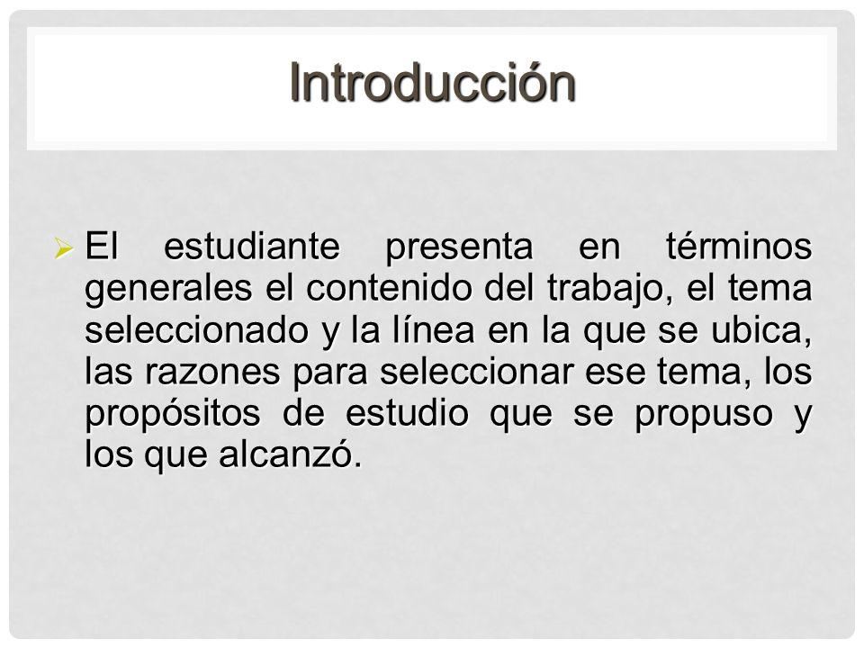 Introducción El estudiante presenta en términos generales el contenido del trabajo, el tema seleccionado y la línea en la que se ubica, las razones pa