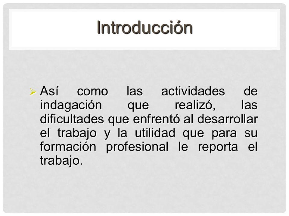 Introducción Así como las actividades de indagación que realizó, las dificultades que enfrentó al desarrollar el trabajo y la utilidad que para su for
