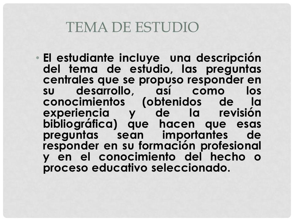 TEMA DE ESTUDIO El estudiante incluye una descripción del tema de estudio, las preguntas centrales que se propuso responder en su desarrollo, así como