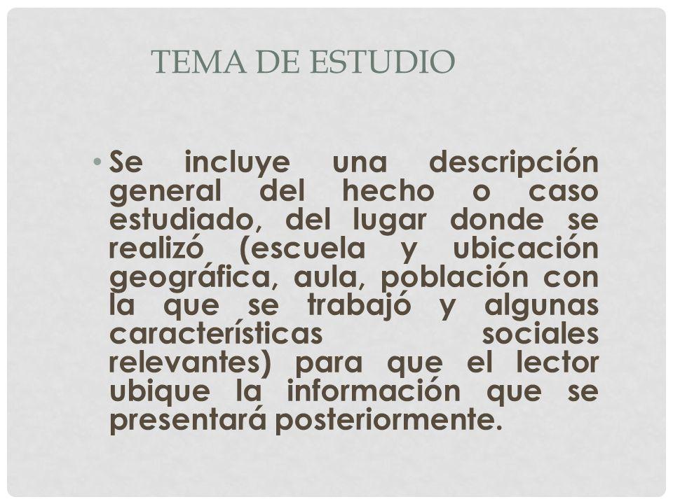 TEMA DE ESTUDIO Se incluye una descripción general del hecho o caso estudiado, del lugar donde se realizó (escuela y ubicación geográfica, aula, pobla