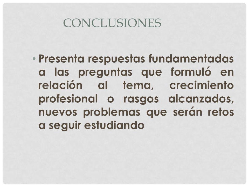 CONCLUSIONES Presenta respuestas fundamentadas a las preguntas que formuló en relación al tema, crecimiento profesional o rasgos alcanzados, nuevos pr