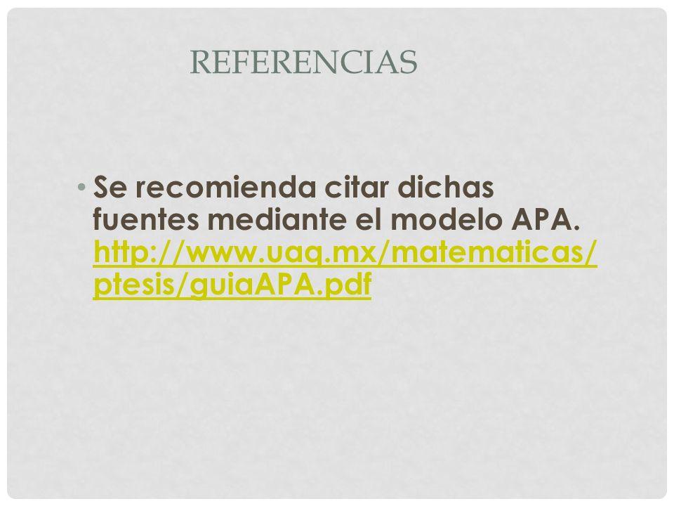 REFERENCIAS Se recomienda citar dichas fuentes mediante el modelo APA. http://www.uaq.mx/matematicas/ ptesis/guiaAPA.pdf http://www.uaq.mx/matematicas