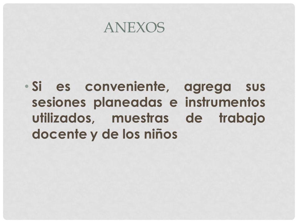 ANEXOS Si es conveniente, agrega sus sesiones planeadas e instrumentos utilizados, muestras de trabajo docente y de los niños