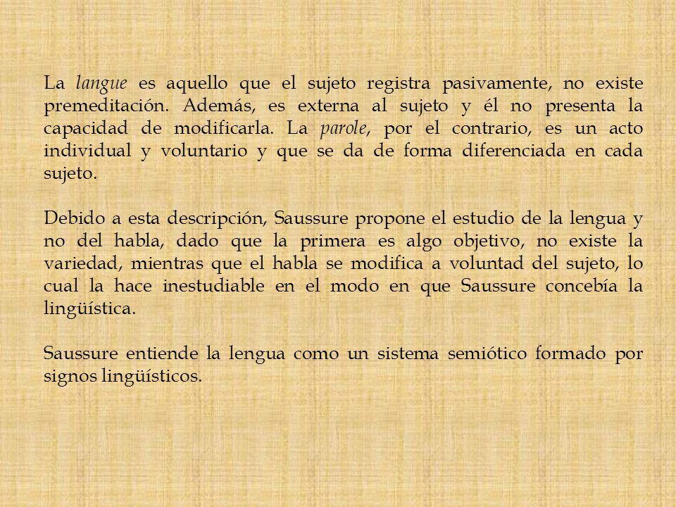 La langue es aquello que el sujeto registra pasivamente, no existe premeditación. Además, es externa al sujeto y él no presenta la capacidad de modifi