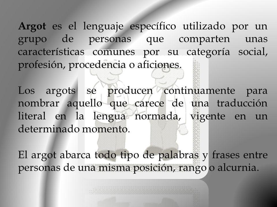 Argot es el lenguaje específico utilizado por un grupo de personas que comparten unas características comunes por su categoría social, profesión, proc