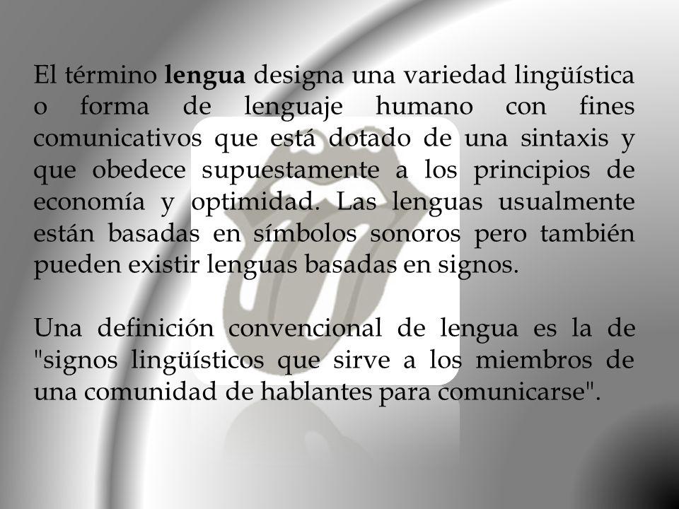 El término lengua designa una variedad lingüística o forma de lenguaje humano con fines comunicativos que está dotado de una sintaxis y que obedece su