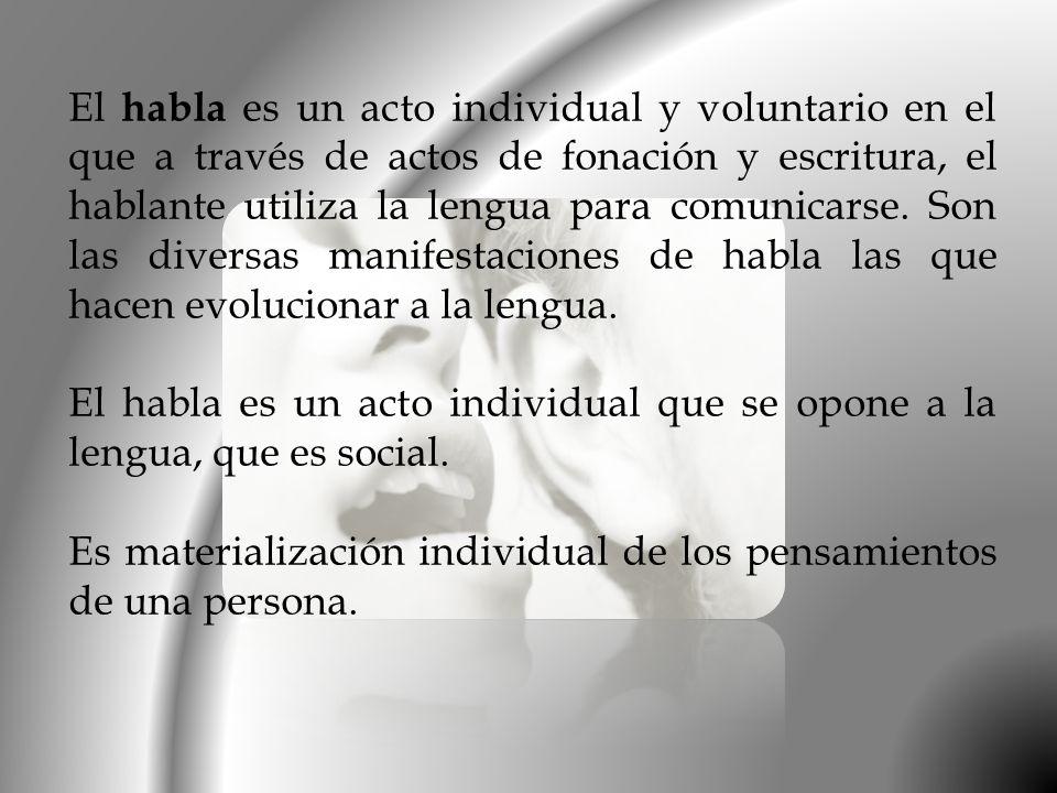 El habla es un acto individual y voluntario en el que a través de actos de fonación y escritura, el hablante utiliza la lengua para comunicarse. Son l