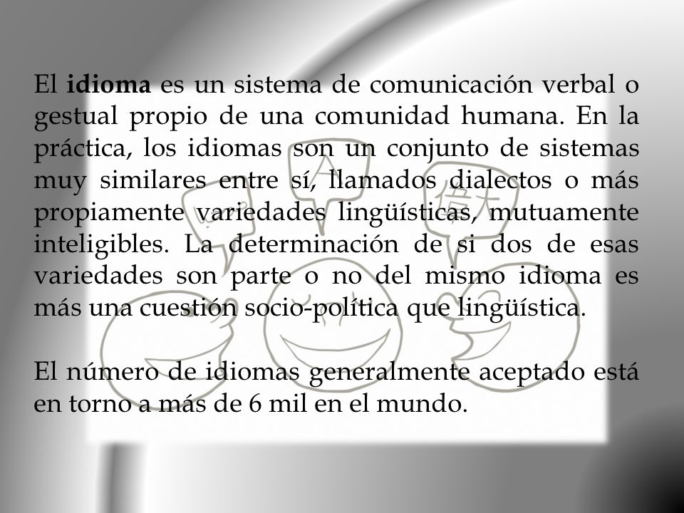 El idioma es un sistema de comunicación verbal o gestual propio de una comunidad humana. En la práctica, los idiomas son un conjunto de sistemas muy s
