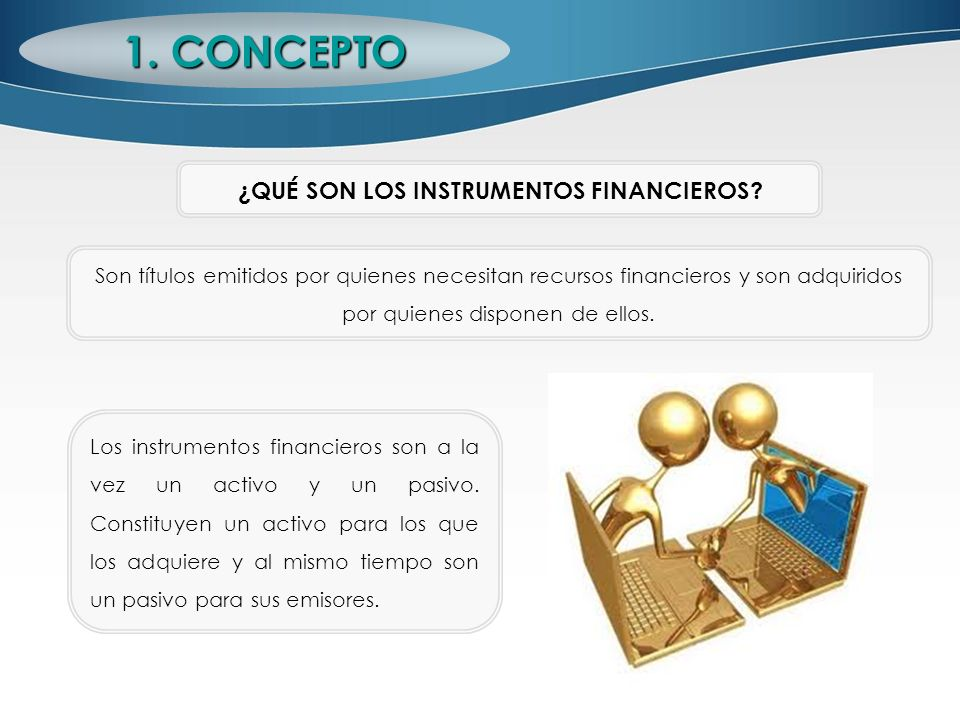 ¿QUÉ SON LOS INSTRUMENTOS FINANCIEROS? Son títulos emitidos por quienes necesitan recursos financieros y son adquiridos por quienes disponen de ellos.