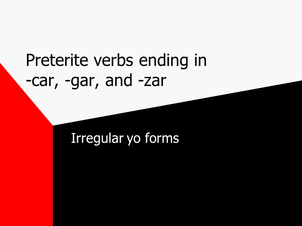 Preterite verbs ending in -car, -gar, and -zar Irregular yo forms