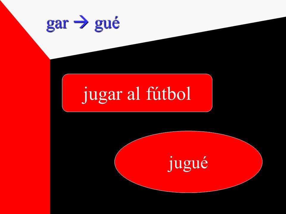 jugar al fútbol jugué gar gué