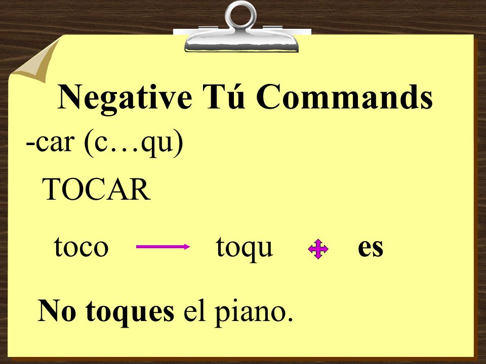 Negative Tú Commands Verbs ending in -car, -gar, and -zar have the following spelling changes in negative tú commands in order to maintain the origina