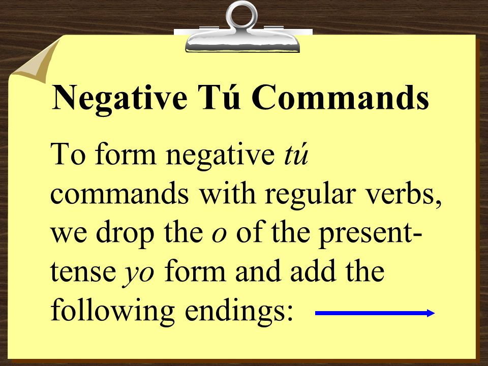 Negative Tú Commands To form negative tú commands with regular verbs, we drop the o of the present- tense yo form and add the following endings: