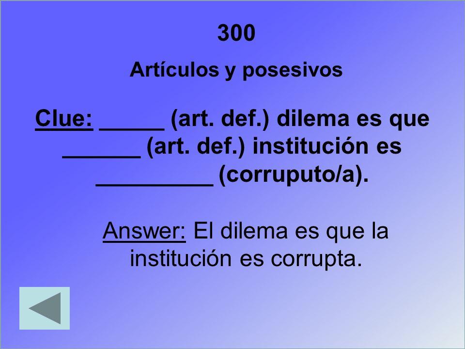 300 Artículos y posesivos Clue: _____ (art. def.) dilema es que ______ (art. def.) institución es _________ (corruputo/a). Answer: El dilema es que la