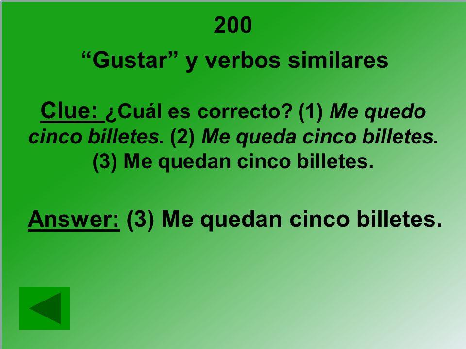 200 Gustar y verbos similares Clue: ¿Cuál es correcto? (1) Me quedo cinco billetes. (2) Me queda cinco billetes. (3) Me quedan cinco billetes. Answer: